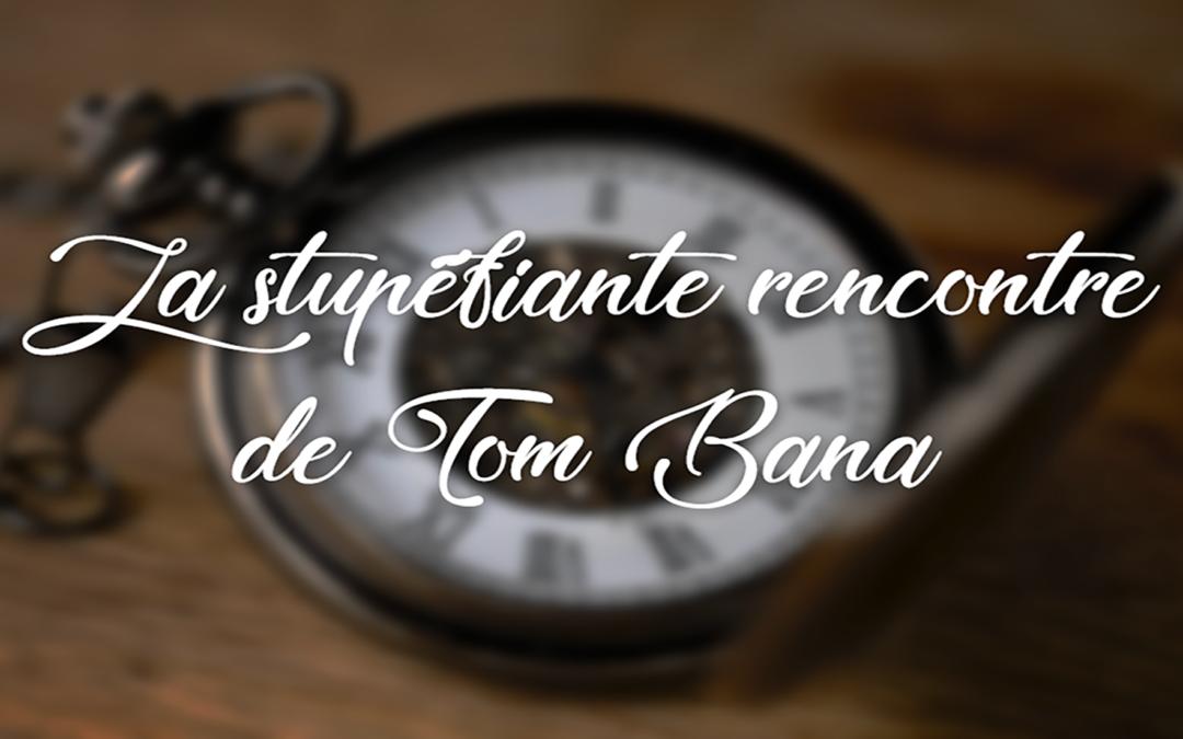 La stupéfiante rencontre de Tom Bana